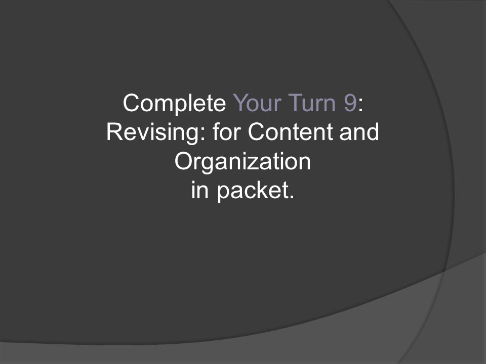 Complete Your Turn 9: Revising: for Content and Organization in packet.