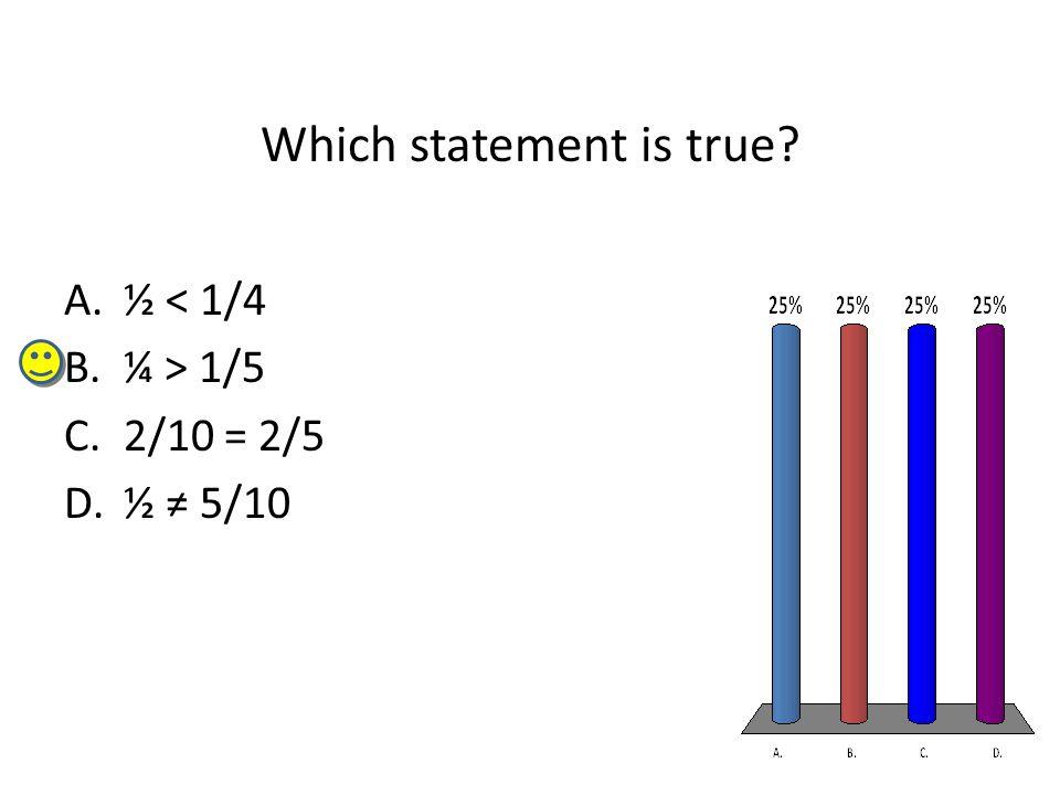 Which statement is true A.½ < 1/4 B.¼ > 1/5 C.2/10 = 2/5 D.½ ≠ 5/10