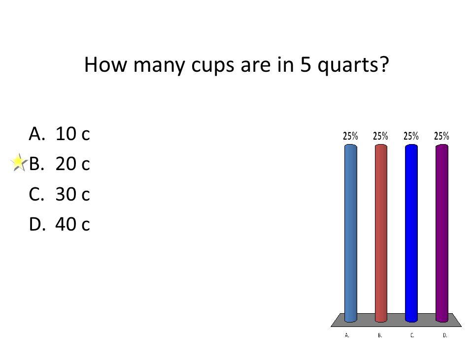 How many cups are in 5 quarts A.10 c B.20 c C.30 c D.40 c