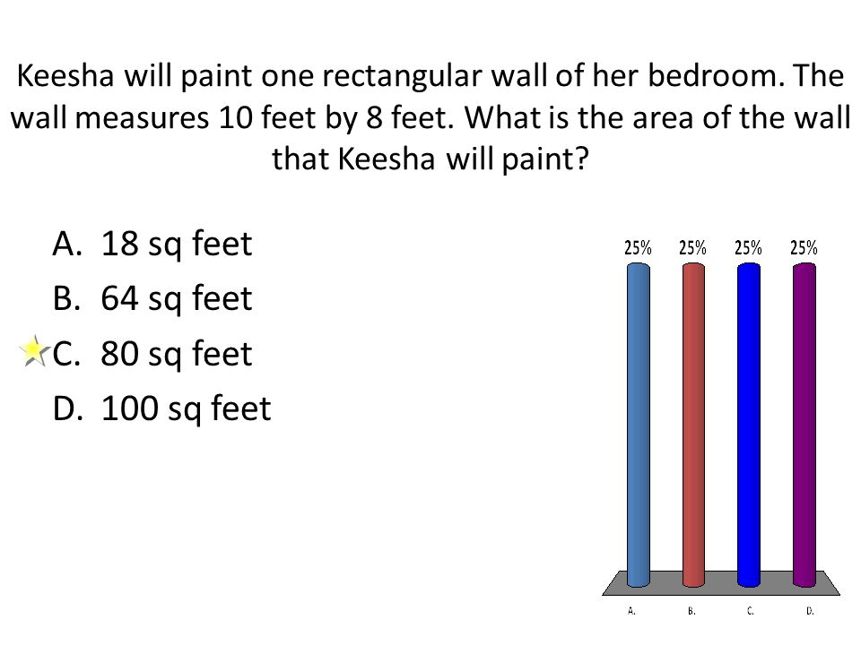 Keesha will paint one rectangular wall of her bedroom. The wall measures 10 feet by 8 feet. What is the area of the wall that Keesha will paint? A.18