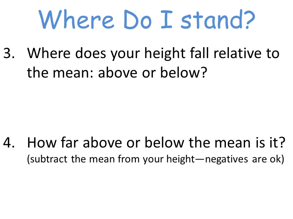 Where Do I stand. 3.Where does your height fall relative to the mean: above or below.