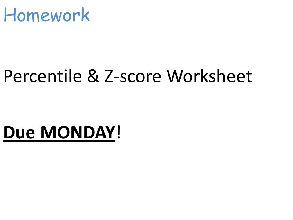 Homework Percentile & Z-score Worksheet Due MONDAY!
