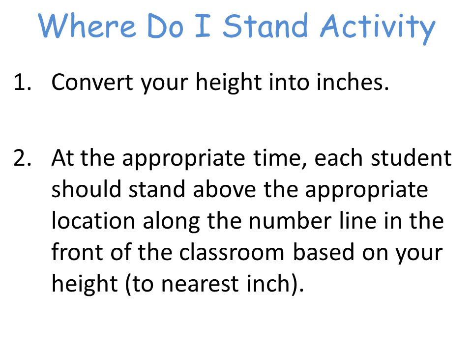 Where Do I Stand Activity 1.Convert your height into inches.
