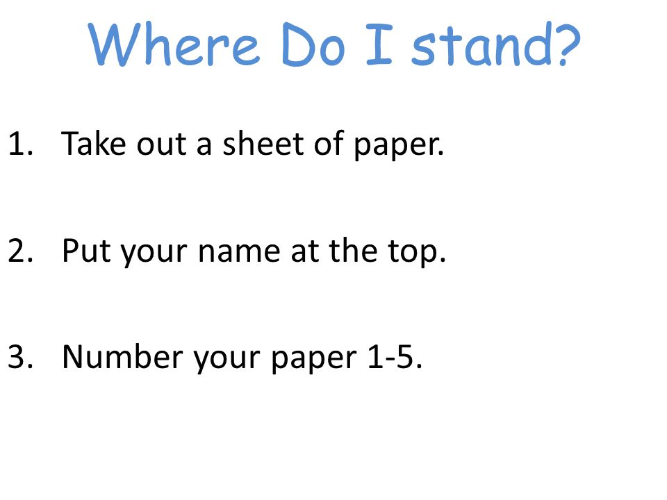 Where Do I stand 1.Take out a sheet of paper. 2.Put your name at the top. 3.Number your paper 1-5.