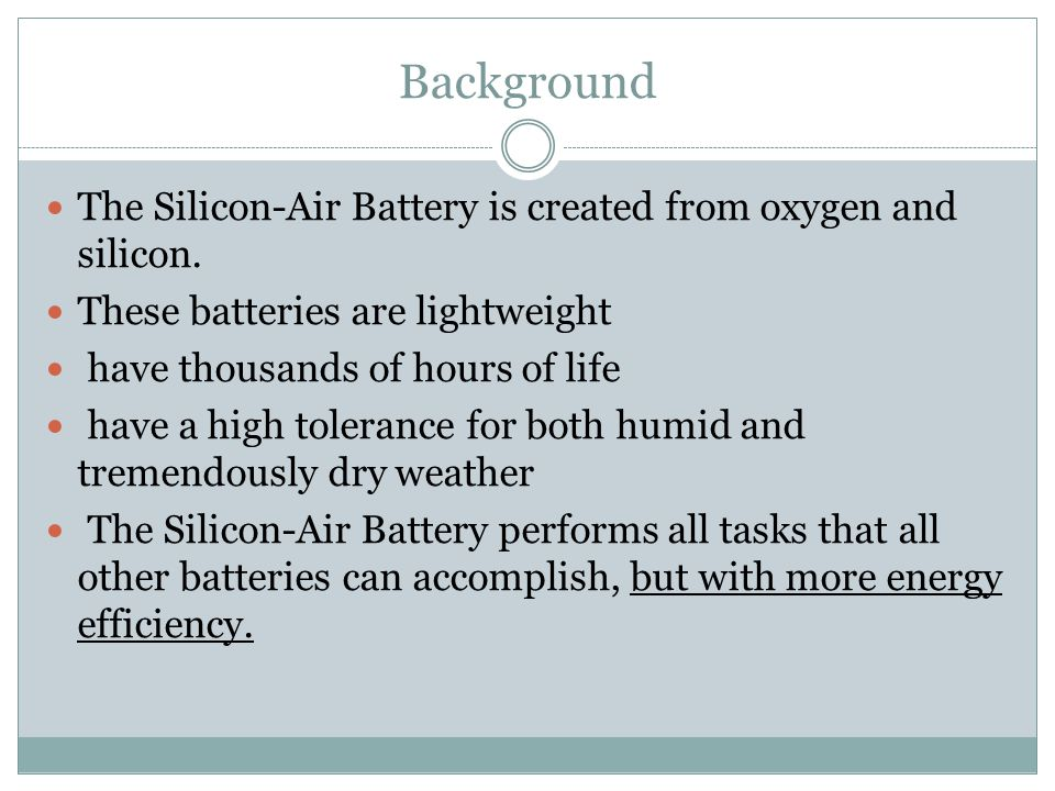 Background The Silicon-Air Battery is created from oxygen and silicon.