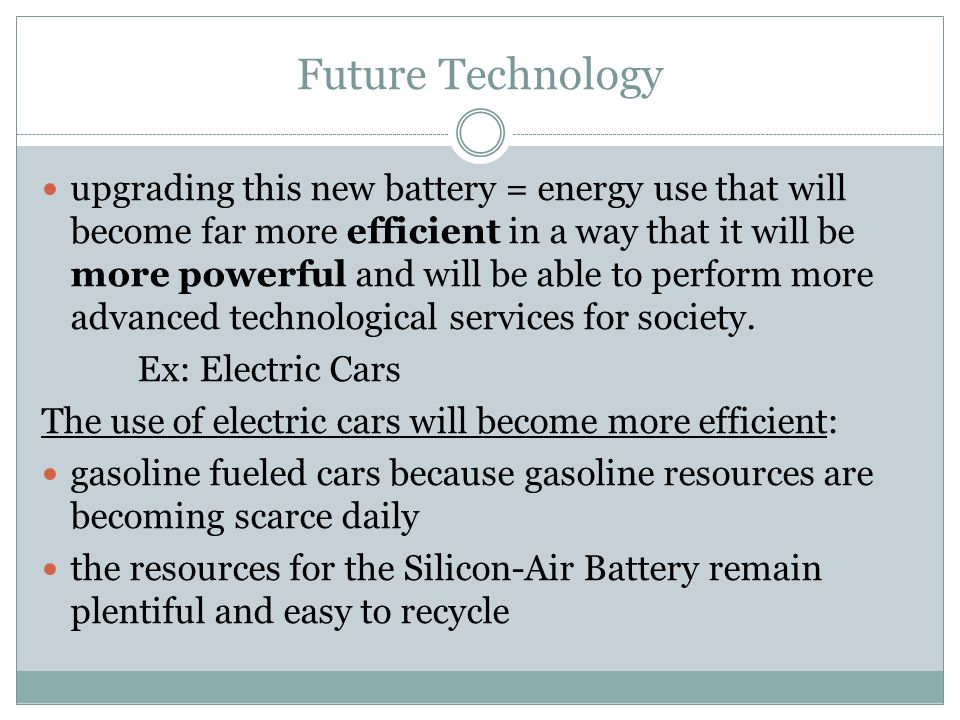 Future Technology upgrading this new battery = energy use that will become far more efficient in a way that it will be more powerful and will be able to perform more advanced technological services for society.