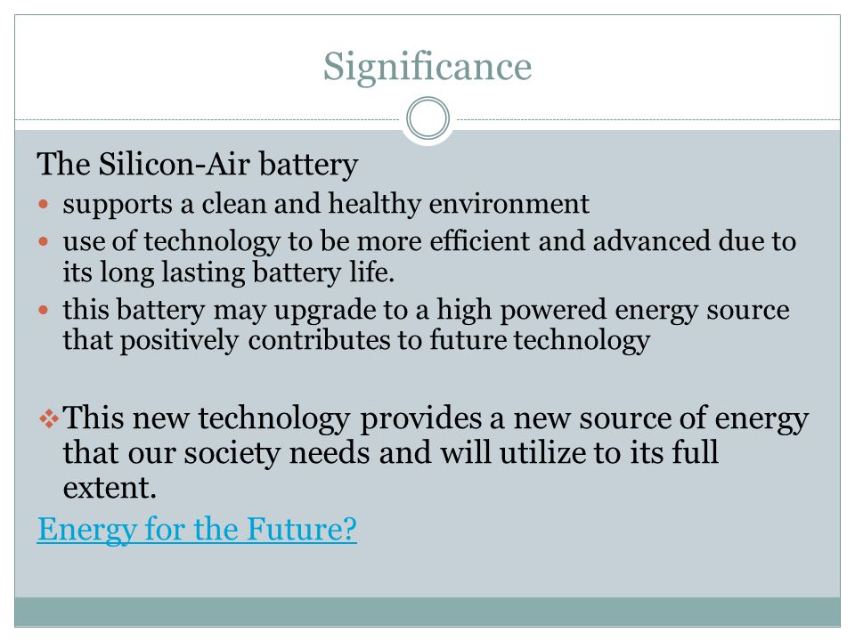 Significance The Silicon-Air battery supports a clean and healthy environment use of technology to be more efficient and advanced due to its long lasting battery life.