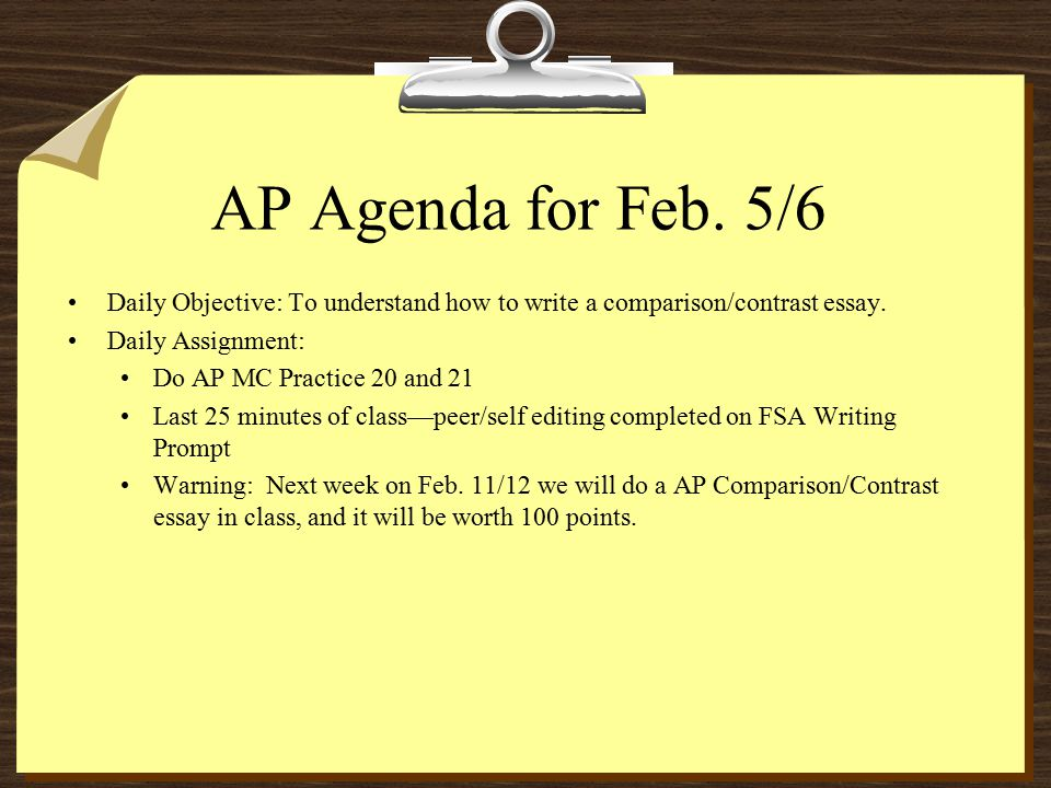 AP Agenda for Feb. 5/6 Daily Objective: To understand how to write a comparison/contrast essay. Daily Assignment: Do AP MC Practice 20 and 21 Last 25