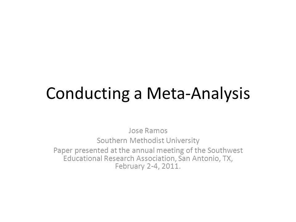 Conducting a Meta-Analysis Jose Ramos Southern Methodist University Paper presented at the annual meeting of the Southwest Educational Research Association, San Antonio, TX, February 2-4, 2011.