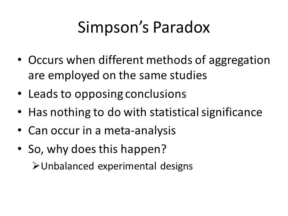 Simpson's Paradox Occurs when different methods of aggregation are employed on the same studies Leads to opposing conclusions Has nothing to do with statistical significance Can occur in a meta-analysis So, why does this happen.