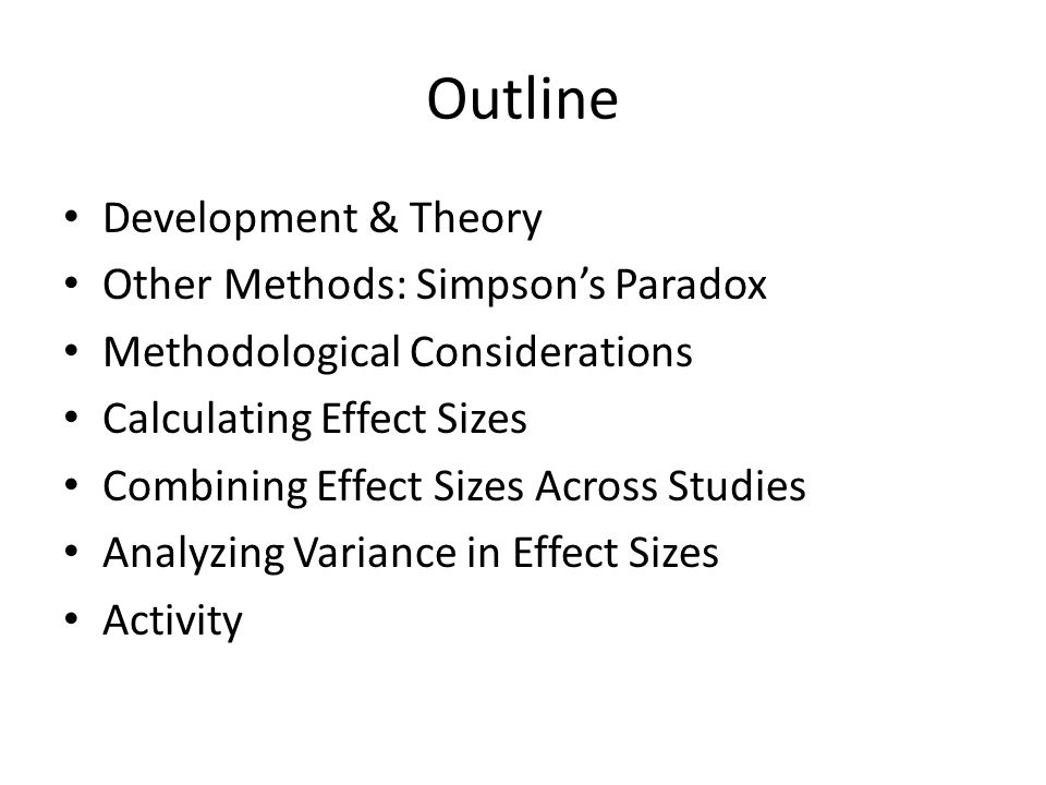 Outline Development & Theory Other Methods: Simpson's Paradox Methodological Considerations Calculating Effect Sizes Combining Effect Sizes Across Studies Analyzing Variance in Effect Sizes Activity