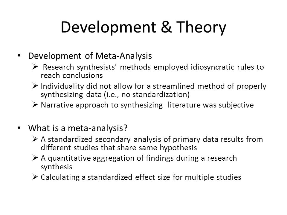 Development & Theory Development of Meta-Analysis  Research synthesists' methods employed idiosyncratic rules to reach conclusions  Individuality did not allow for a streamlined method of properly synthesizing data (i.e., no standardization)  Narrative approach to synthesizing literature was subjective What is a meta-analysis.