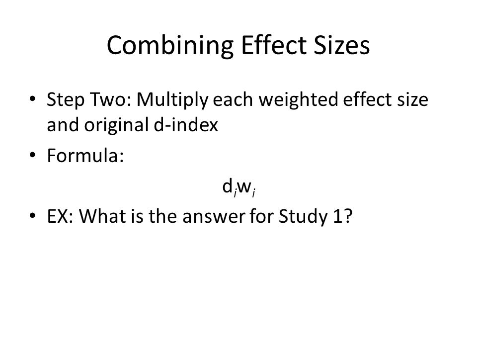 Combining Effect Sizes Step Two: Multiply each weighted effect size and original d-index Formula: d i w i EX: What is the answer for Study 1