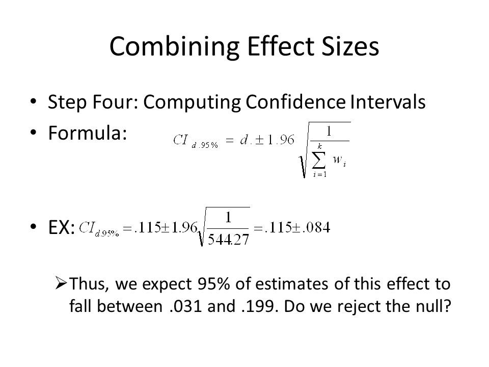 Combining Effect Sizes Step Four: Computing Confidence Intervals Formula: EX:  Thus, we expect 95% of estimates of this effect to fall between.031 and.199.
