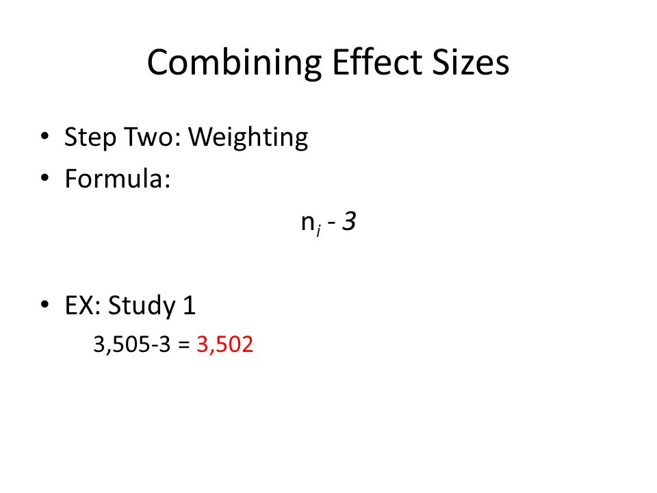 Combining Effect Sizes Step Two: Weighting Formula: n i - 3 EX: Study 1 3,505-3 = 3,502