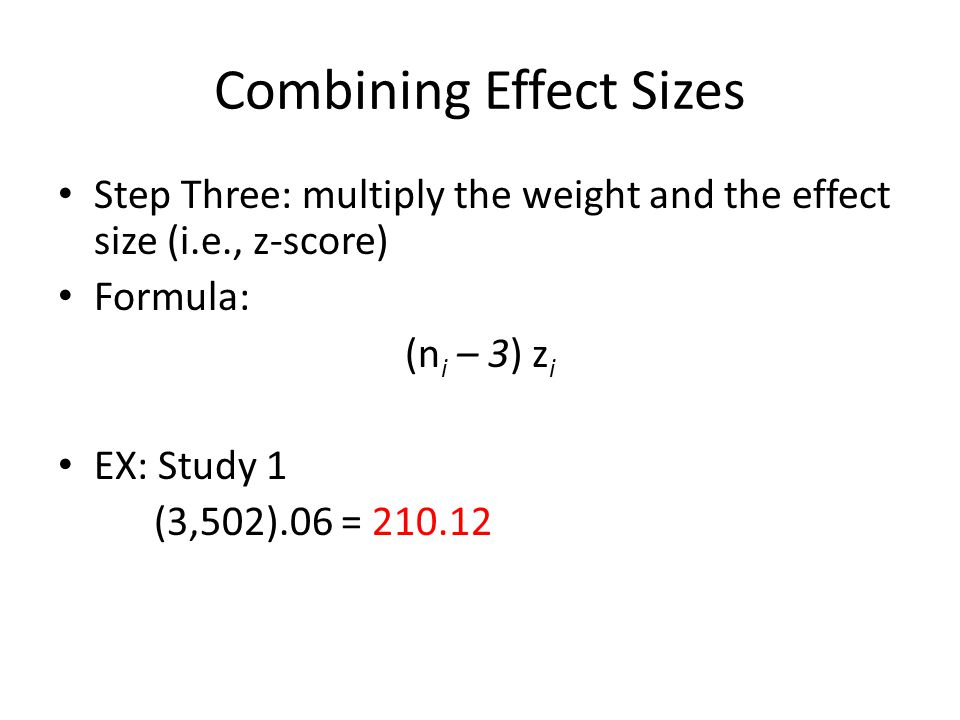 Combining Effect Sizes Step Three: multiply the weight and the effect size (i.e., z-score) Formula: (n i – 3) z i EX: Study 1 (3,502).06 = 210.12
