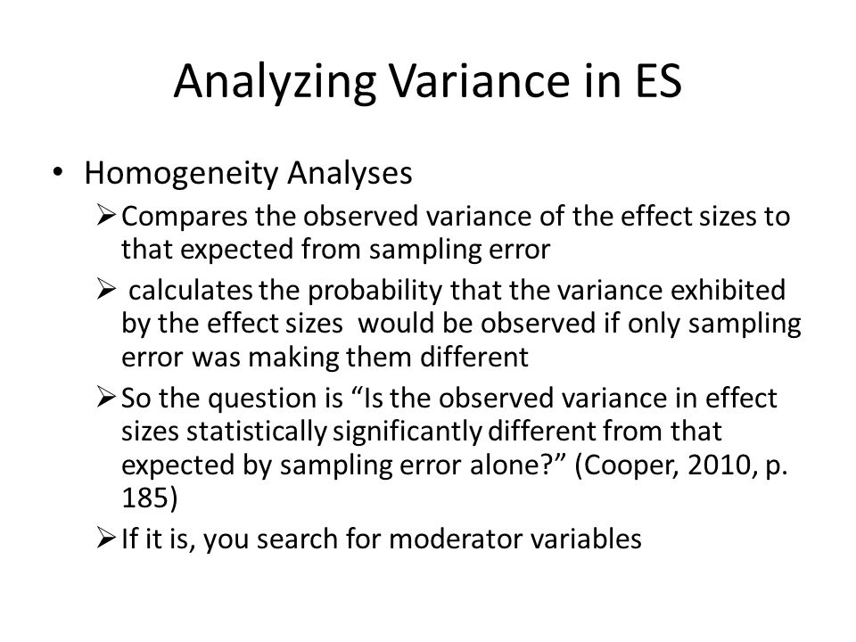 Analyzing Variance in ES Homogeneity Analyses  Compares the observed variance of the effect sizes to that expected from sampling error  calculates the probability that the variance exhibited by the effect sizes would be observed if only sampling error was making them different  So the question is Is the observed variance in effect sizes statistically significantly different from that expected by sampling error alone (Cooper, 2010, p.