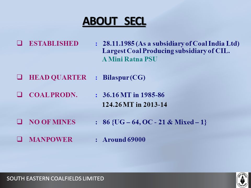 SOUTH EASTERN COALFIELDS LIMITED ABOUT SECL  ESTABLISHED : 28.11.1985 (As a subsidiary of Coal India Ltd) Largest Coal Producing subsidiary of CIL. A