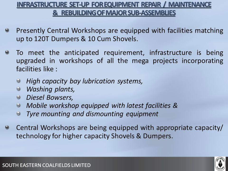 SOUTH EASTERN COALFIELDS LIMITED Presently Central Workshops are equipped with facilities matching up to 120T Dumpers & 10 Cum Shovels. To meet the an