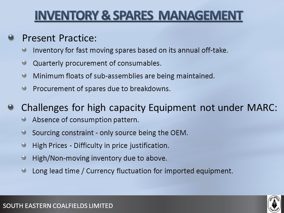 SOUTH EASTERN COALFIELDS LIMITED Present Practice: Inventory for fast moving spares based on its annual off-take. Quarterly procurement of consumables