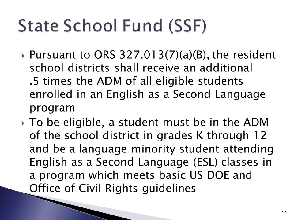  Pursuant to ORS 327.013(7)(a)(B), the resident school districts shall receive an additional.5 times the ADM of all eligible students enrolled in an English as a Second Language program  To be eligible, a student must be in the ADM of the school district in grades K through 12 and be a language minority student attending English as a Second Language (ESL) classes in a program which meets basic US DOE and Office of Civil Rights guidelines 10