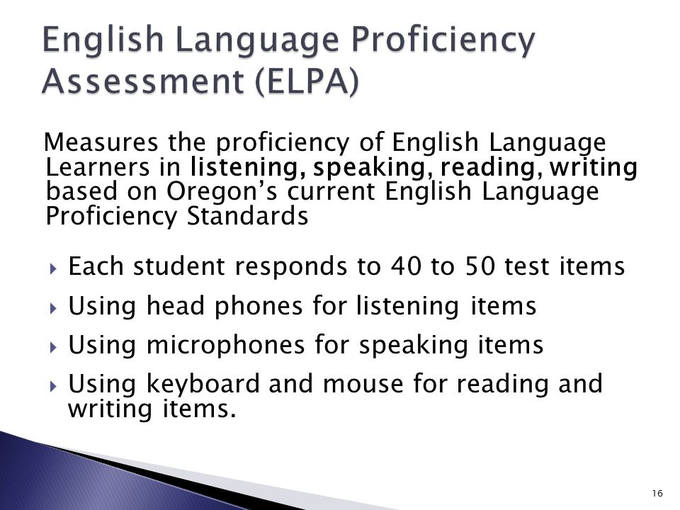 Measures the proficiency of English Language Learners in listening, speaking, reading, writing based on Oregon's current English Language Proficiency Standards  Each student responds to 40 to 50 test items  Using head phones for listening items  Using microphones for speaking items  Using keyboard and mouse for reading and writing items.