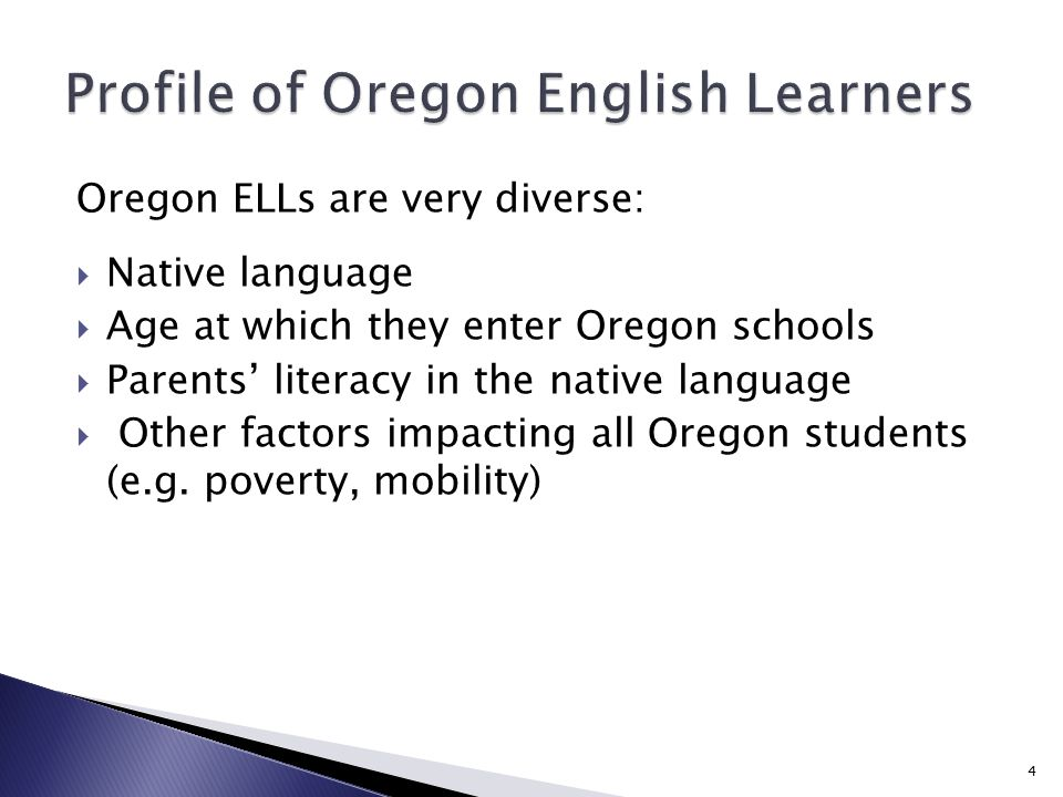 Oregon ELLs are very diverse:  Native language  Age at which they enter Oregon schools  Parents' literacy in the native language  Other factors impacting all Oregon students (e.g.