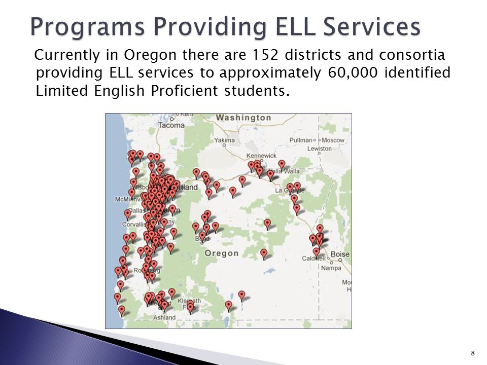 Currently in Oregon there are 152 districts and consortia providing ELL services to approximately 60,000 identified Limited English Proficient students.