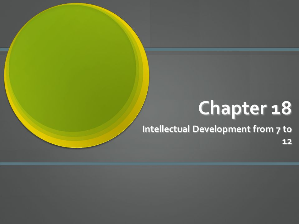 Chapter 18 Intellectual Development from 7 to 12