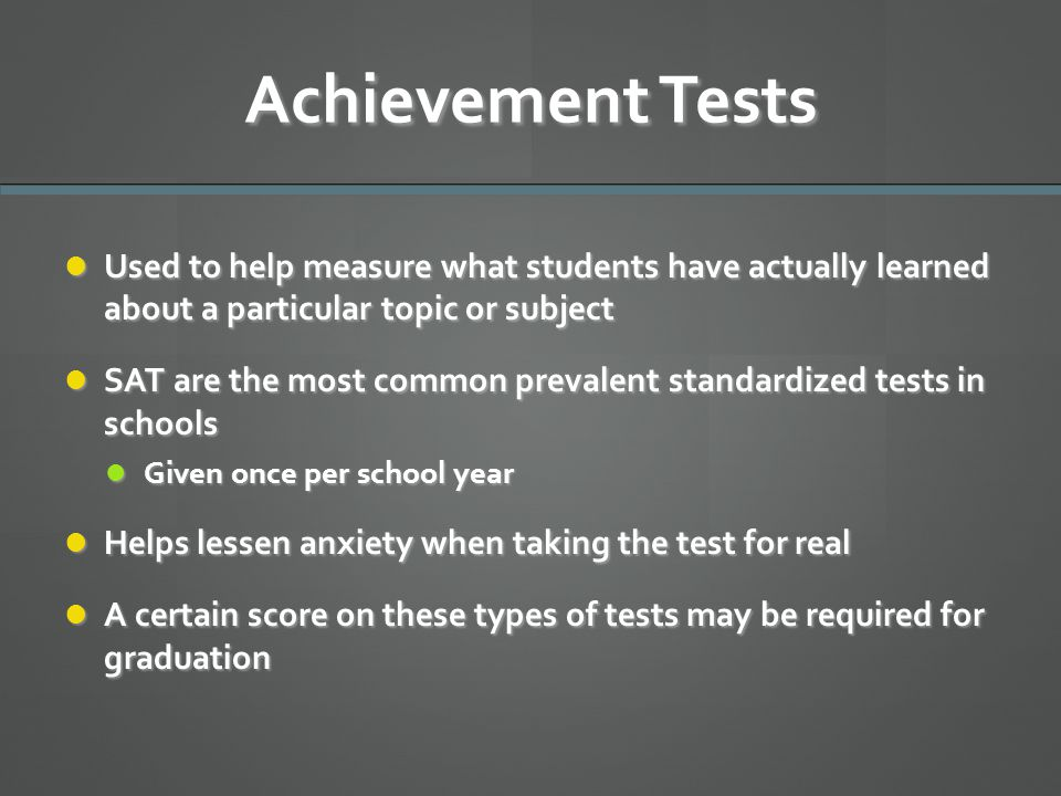 Achievement Tests Used to help measure what students have actually learned about a particular topic or subject Used to help measure what students have