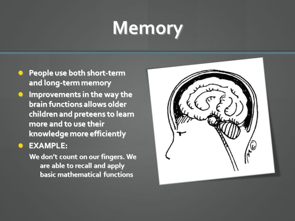 Memory People use both short-term and long-term memory People use both short-term and long-term memory Improvements in the way the brain functions all