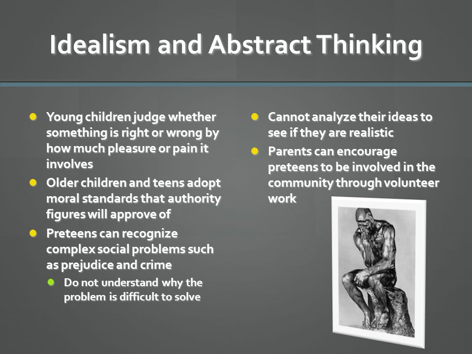 Idealism and Abstract Thinking Young children judge whether something is right or wrong by how much pleasure or pain it involves Young children judge