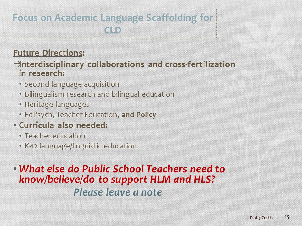 Focus on Academic Language Scaffolding for CLD Future Directions:  Interdisciplinary collaborations and cross-fertilization in research: Second language acquisition Bilingualism research and bilingual education Heritage languages EdPsych, Teacher Education, and Policy Curricula also needed: Teacher education K-12 language/linguistic education What else do Public School Teachers need to know/believe/do to support HLM and HLS.