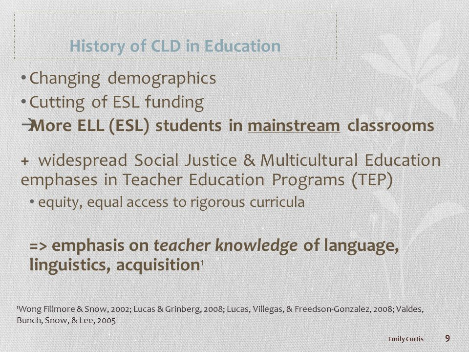 History of CLD in Education Changing demographics Cutting of ESL funding  More ELL (ESL) students in mainstream classrooms + widespread Social Justice & Multicultural Education emphases in Teacher Education Programs (TEP) equity, equal access to rigorous curricula => emphasis on teacher knowledge of language, linguistics, acquisition 1 Emily Curtis 9 1 Wong Fillmore & Snow, 2002; Lucas & Grinberg, 2008; Lucas, Villegas, & Freedson-Gonzalez, 2008; Valdes, Bunch, Snow, & Lee, 2005
