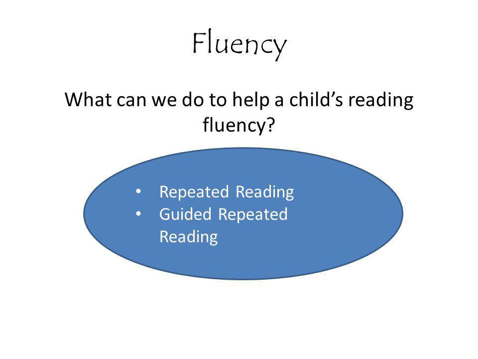 Fluency What can we do to help a child's reading fluency? Repeated Reading Guided Repeated Reading
