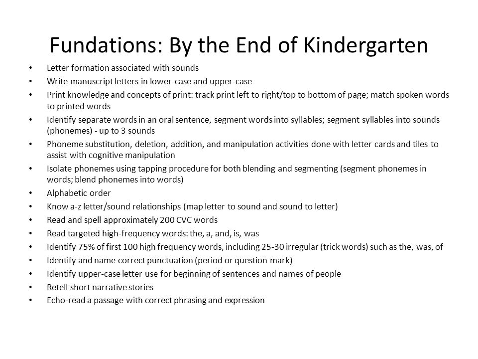 Fundations: By the End of Kindergarten Letter formation associated with sounds Write manuscript letters in lower-case and upper-case Print knowledge a