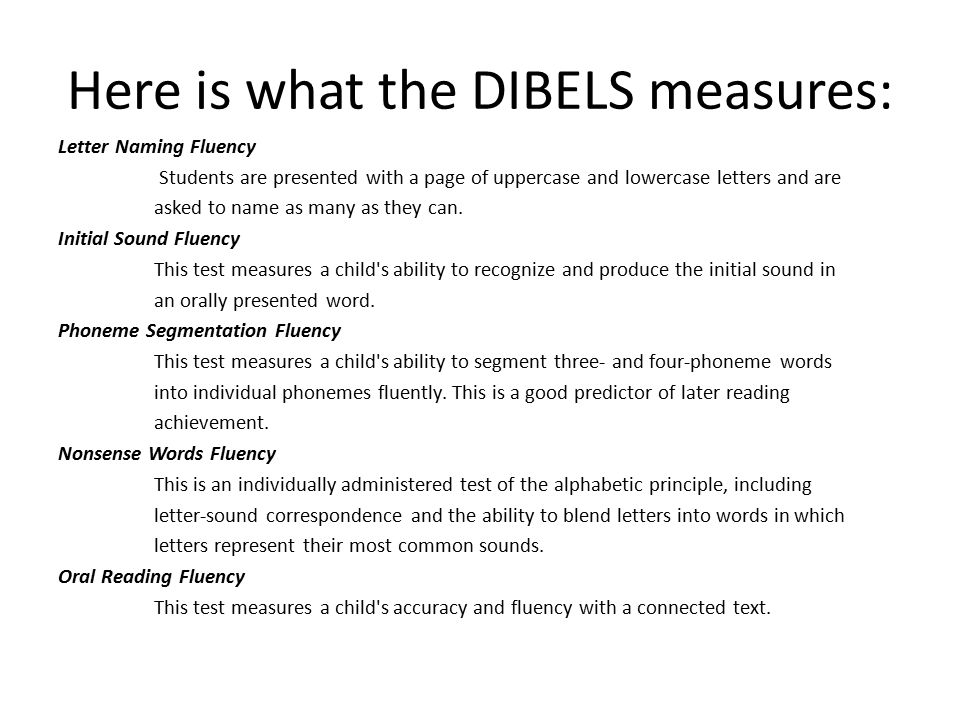Here is what the DIBELS measures: Letter Naming Fluency Students are presented with a page of uppercase and lowercase letters and are asked to name as