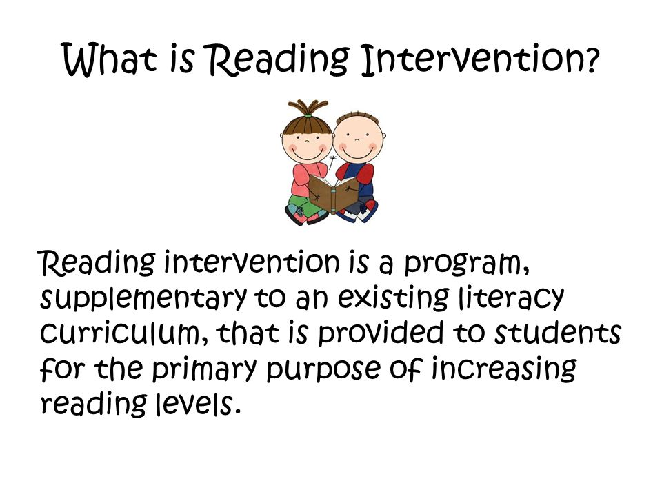 What is Reading Intervention? Reading intervention is a program, supplementary to an existing literacy curriculum, that is provided to students for th
