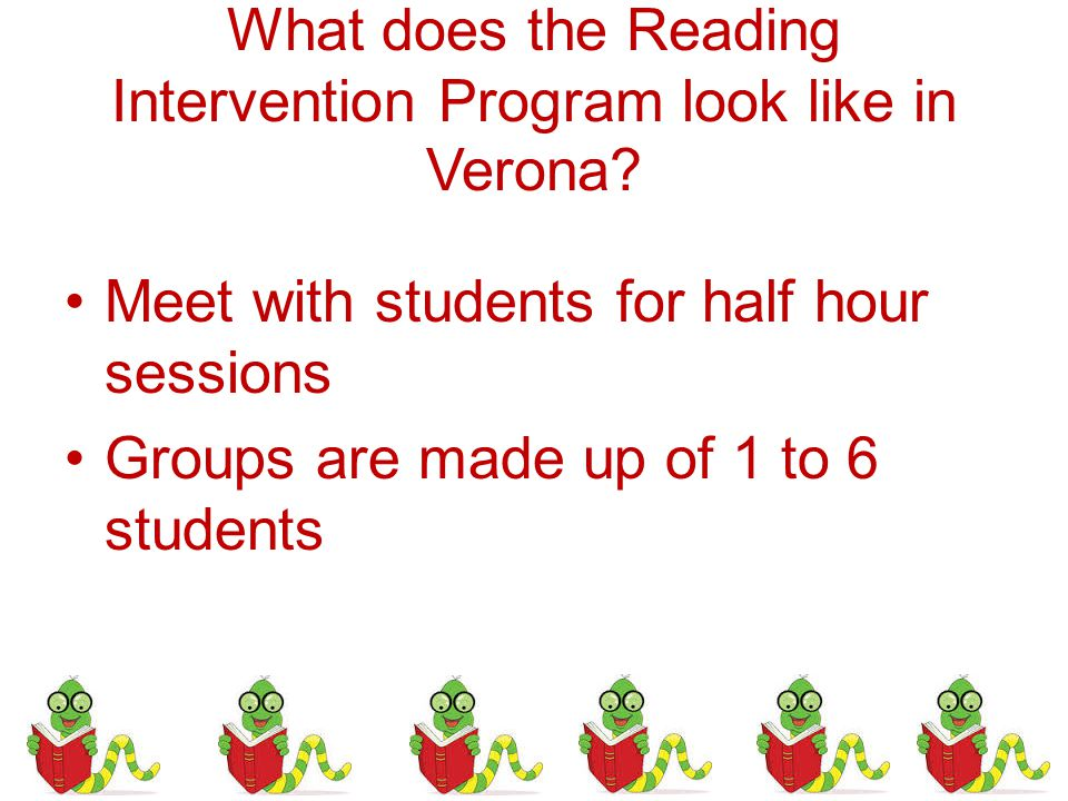 What does the Reading Intervention Program look like in Verona? Meet with students for half hour sessions Groups are made up of 1 to 6 students