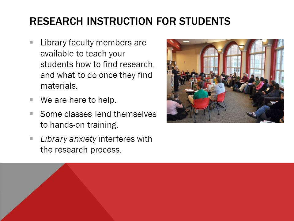 RESEARCH INSTRUCTION FOR STUDENTS  Library faculty members are available to teach your students how to find research, and what to do once they find materials.