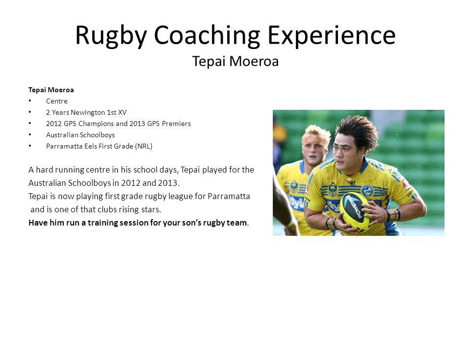 Rugby Coaching Experience Tepai Moeroa Tepai Moeroa Centre 2 Years Newington 1st XV 2012 GPS Champions and 2013 GPS Premiers Australian Schoolboys Par