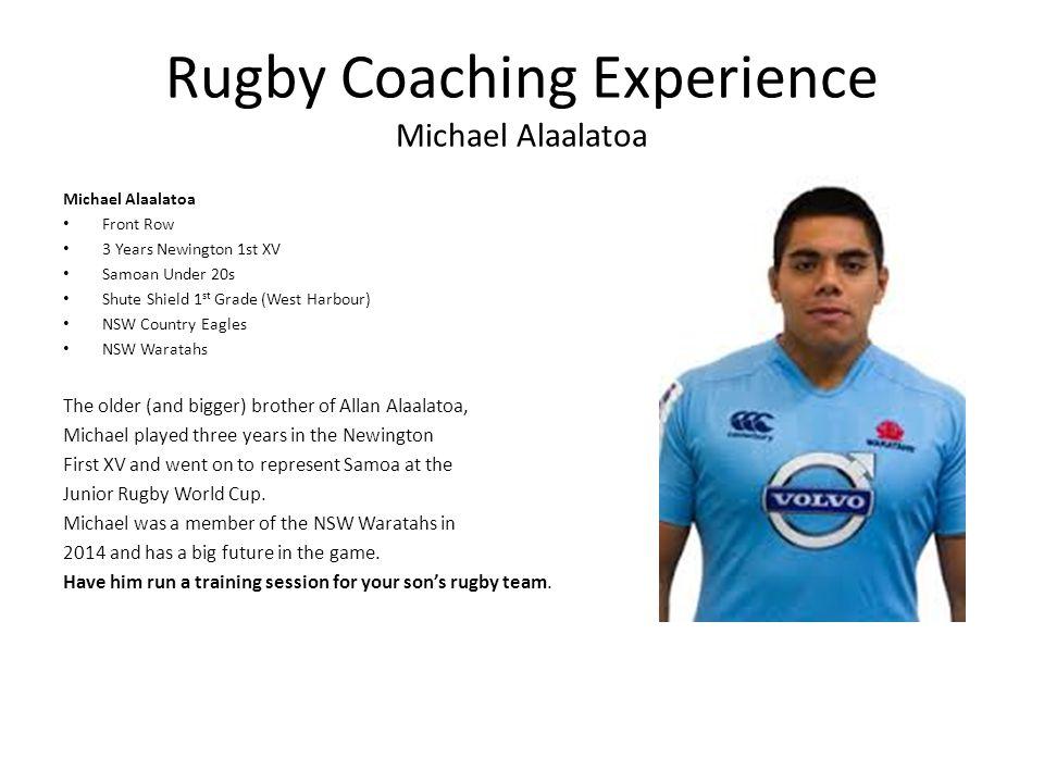 Rugby Coaching Experience Michael Alaalatoa Michael Alaalatoa Front Row 3 Years Newington 1st XV Samoan Under 20s Shute Shield 1 st Grade (West Harbou