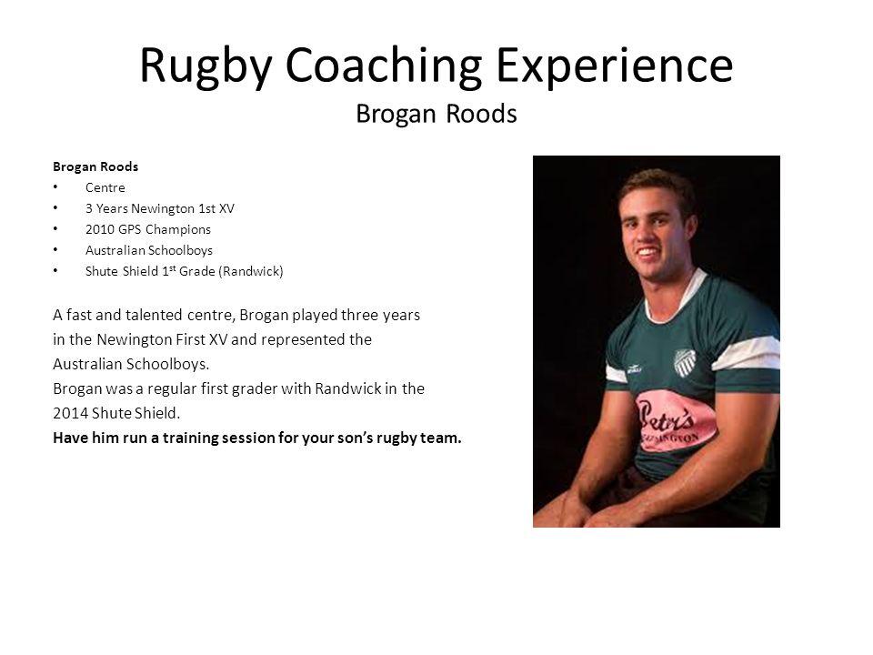 Rugby Coaching Experience Brogan Roods Brogan Roods Centre 3 Years Newington 1st XV 2010 GPS Champions Australian Schoolboys Shute Shield 1 st Grade (