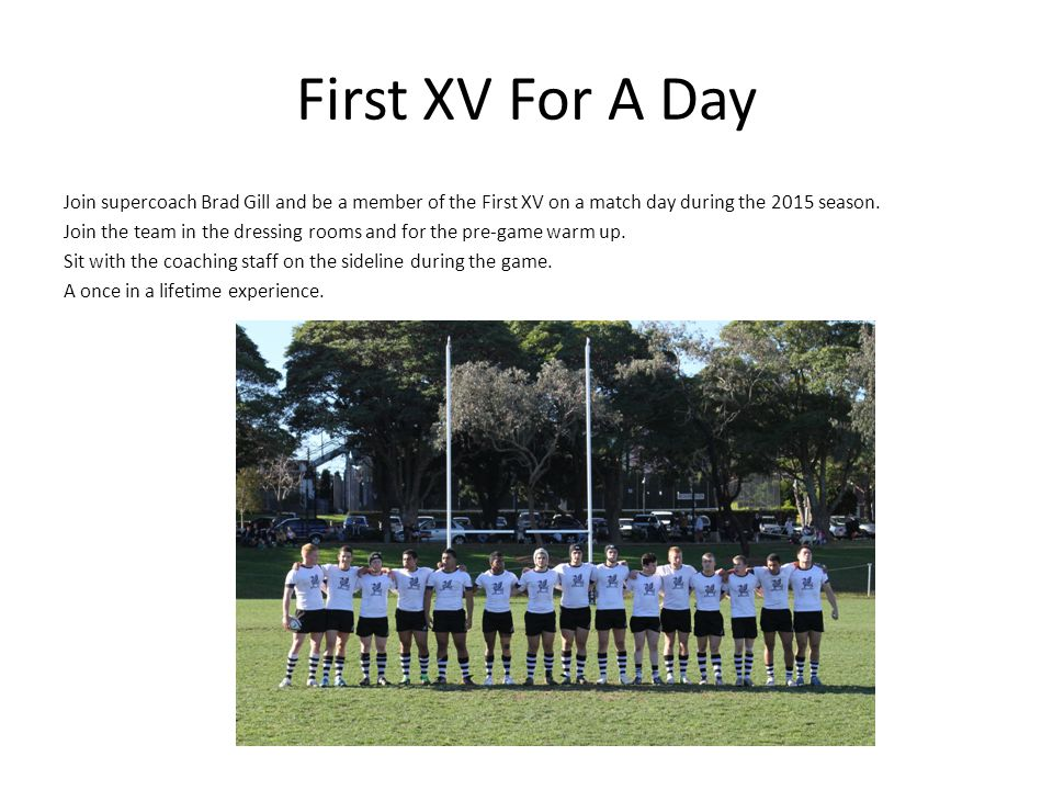 First XV For A Day Join supercoach Brad Gill and be a member of the First XV on a match day during the 2015 season. Join the team in the dressing room
