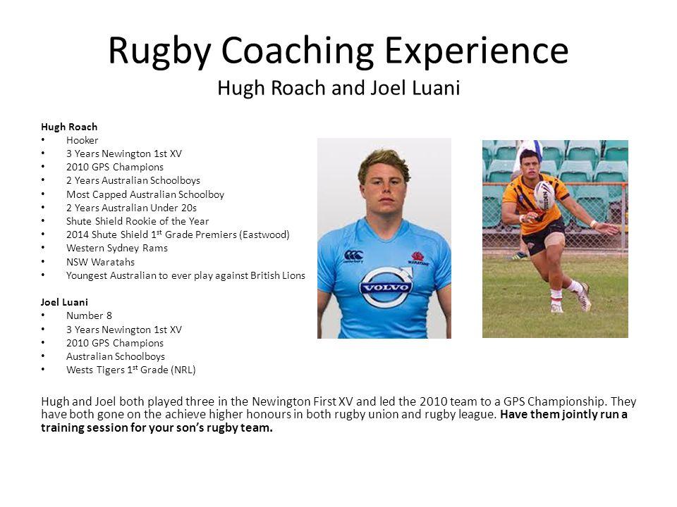 Rugby Coaching Experience Hugh Roach and Joel Luani Hugh Roach Hooker 3 Years Newington 1st XV 2010 GPS Champions 2 Years Australian Schoolboys Most C