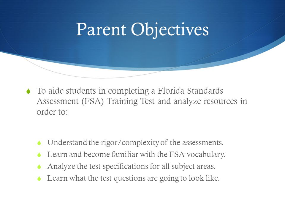 Parent Objectives  To aide students in completing a Florida Standards Assessment (FSA) Training Test and analyze resources in order to:  Understand the rigor/complexity of the assessments.