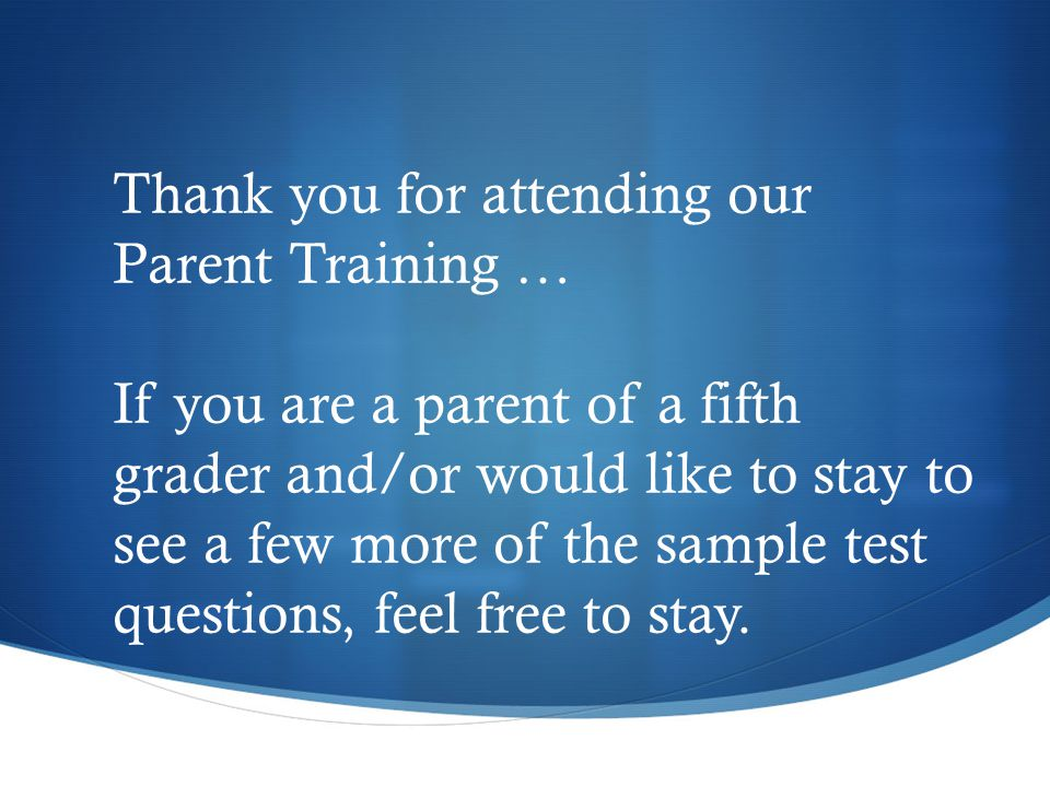 Thank you for attending our Parent Training … If you are a parent of a fifth grader and/or would like to stay to see a few more of the sample test questions, feel free to stay.