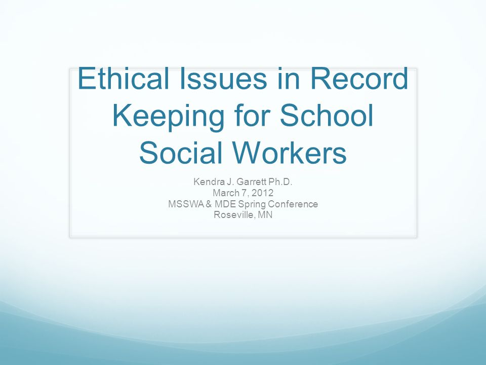 Ethical Issues in Record Keeping for School Social Workers Kendra J. Garrett Ph.D. March 7, 2012 MSSWA & MDE Spring Conference Roseville, MN