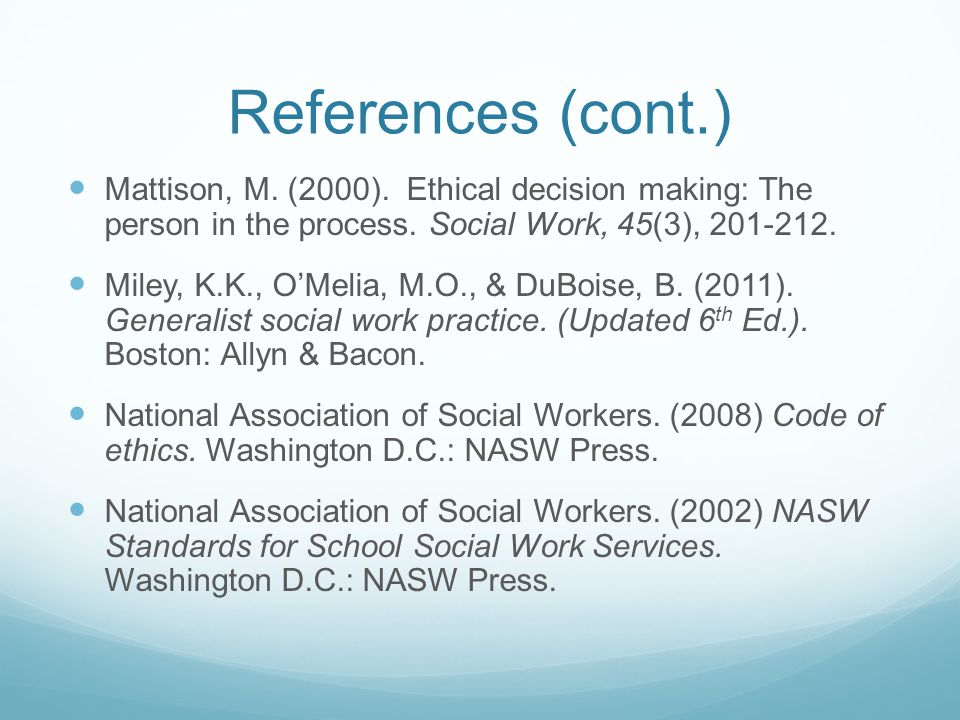 References (cont.) Mattison, M. (2000). Ethical decision making: The person in the process. Social Work, 45(3), 201-212. Miley, K.K., O'Melia, M.O., &
