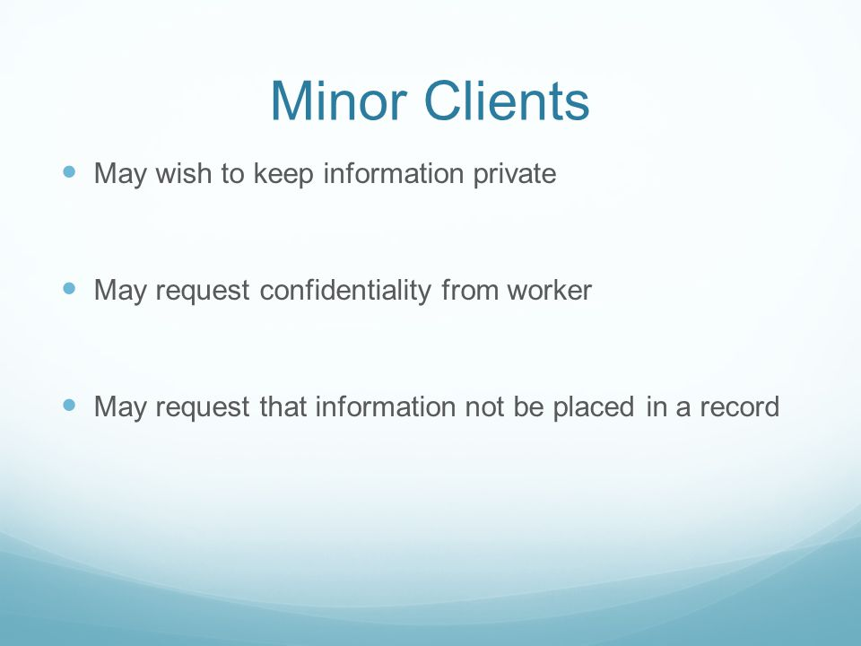 Minor Clients May wish to keep information private May request confidentiality from worker May request that information not be placed in a record